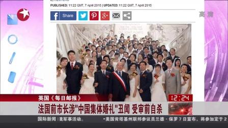 """英国《每日邮报》:法国前市长涉""""中国集体婚礼""""丑闻  受审前自杀 东方午新闻 150408"""